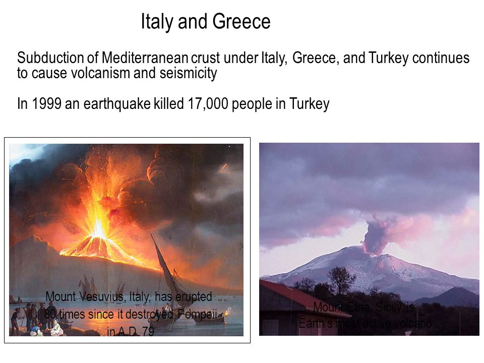 Subduction of Mediterranean crust under Italy, Greece, and Turkey continues to cause volcanism and seismicity In 1999 an earthquake killed 17,000 peop
