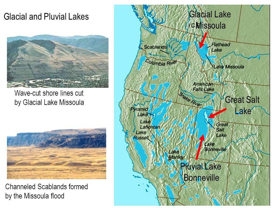 Glacial and Pluvial Lakes Pluvial Lake Bonneville Glacial Lake Missoula Wave-cut shore lines cut by Glacial Lake Missoula Channeled Scablands formed by the Missoula flood Great Salt Lake