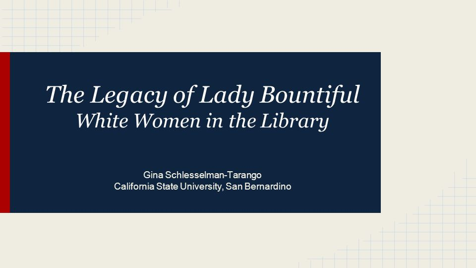 The Legacy of Lady Bountiful White Women in the Library Gina Schlesselman-Tarango California State University, San Bernardino