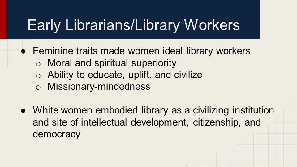 Early Librarians/Library Workers ●Feminine traits made women ideal library workers o Moral and spiritual superiority o Ability to educate, uplift, and civilize o Missionary-mindedness ●White women embodied library as a civilizing institution and site of intellectual development, citizenship, and democracy