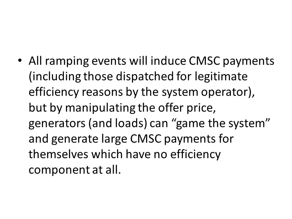 All ramping events will induce CMSC payments (including those dispatched for legitimate efficiency reasons by the system operator), but by manipulating the offer price, generators (and loads) can game the system and generate large CMSC payments for themselves which have no efficiency component at all.
