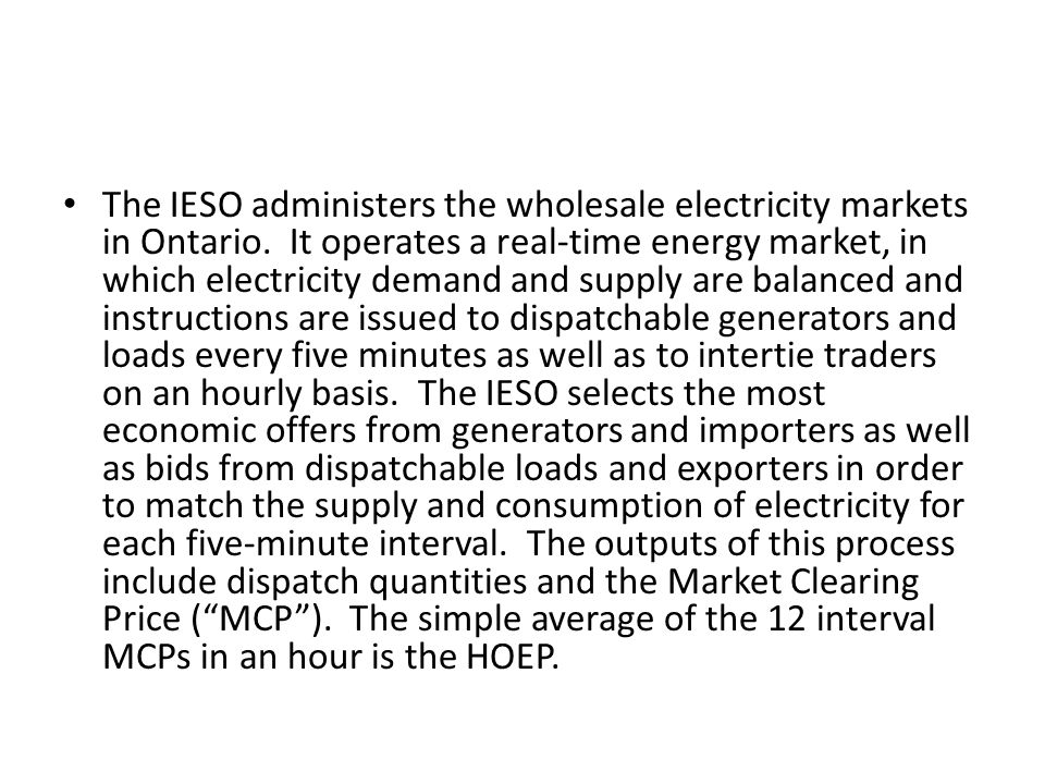 The real ‑ time wholesale electricity market is a uniform-price market in which suppliers (generators and importers) generally receive, and wholesale customers (including dispatchable and non ‑ dispatchable loads as well as exporters) generally pay, a system ‑ wide market price for electricity irrespective of their location in Ontario.