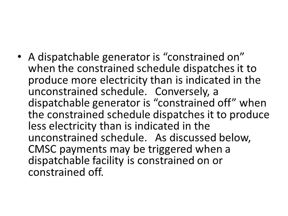 A dispatchable generator is constrained on when the constrained schedule dispatches it to produce more electricity than is indicated in the unconstrained schedule.