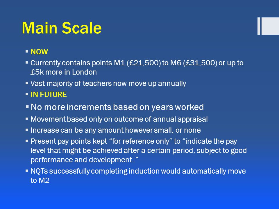 Main Scale  NOW  Currently contains points M1 (£21,500) to M6 (£31,500) or up to £5k more in London  Vast majority of teachers now move up annually  IN FUTURE  No more increments based on years worked  Movement based only on outcome of annual appraisal  Increase can be any amount however small, or none  Present pay points kept for reference only to indicate the pay level that might be achieved after a certain period, subject to good performance and development.  NQTs successfully completing induction would automatically move to M2