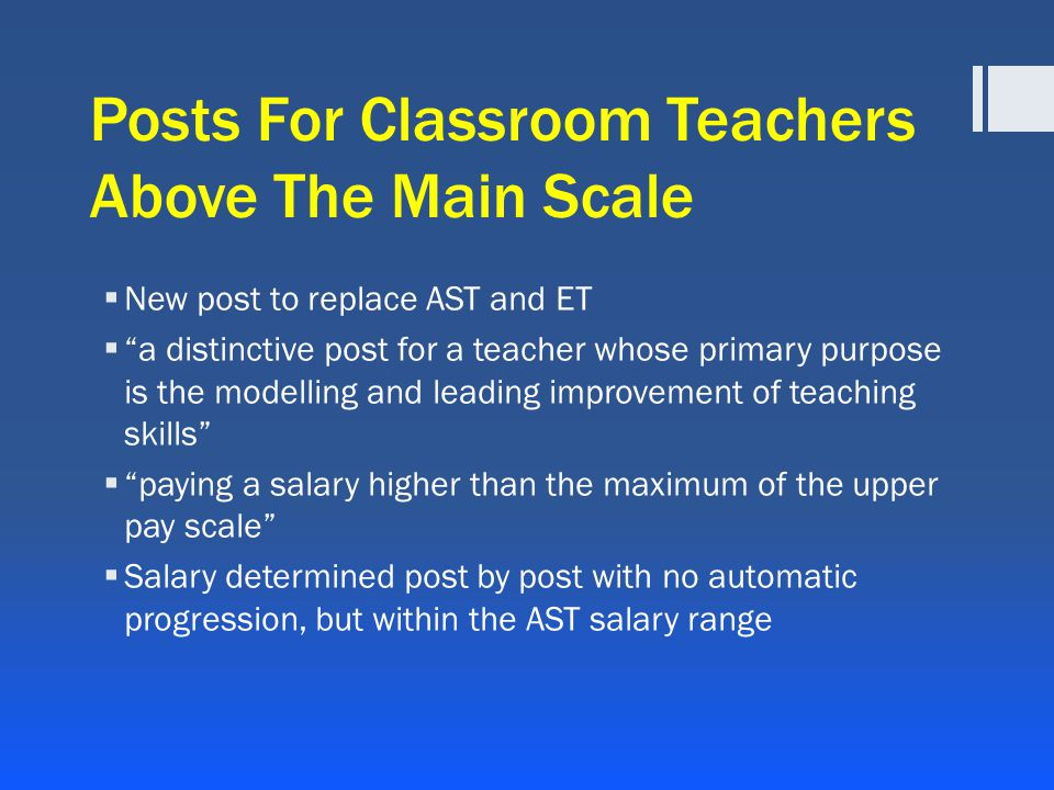 Posts For Classroom Teachers Above The Main Scale  New post to replace AST and ET  a distinctive post for a teacher whose primary purpose is the modelling and leading improvement of teaching skills  paying a salary higher than the maximum of the upper pay scale  Salary determined post by post with no automatic progression, but within the AST salary range
