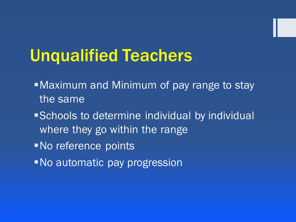 Unqualified Teachers  Maximum and Minimum of pay range to stay the same  Schools to determine individual by individual where they go within the range  No reference points  No automatic pay progression
