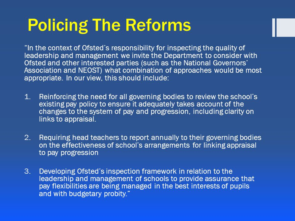 Policing The Reforms In the context of Ofsted's responsibility for inspecting the quality of leadership and management we invite the Department to consider with Ofsted and other interested parties (such as the National Governors' Association and NEOST) what combination of approaches would be most appropriate.
