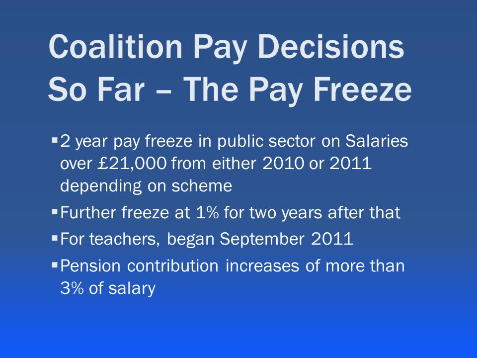 Coalition Pay Decisions So Far – The Pay Freeze  2 year pay freeze in public sector on Salaries over £21,000 from either 2010 or 2011 depending on scheme  Further freeze at 1% for two years after that  For teachers, began September 2011  Pension contribution increases of more than 3% of salary