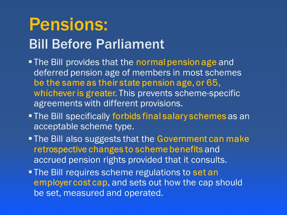 Pensions: Bill Before Parliament  The Bill provides that the normal pension age and deferred pension age of members in most schemes be the same as their state pension age, or 65, whichever is greater.