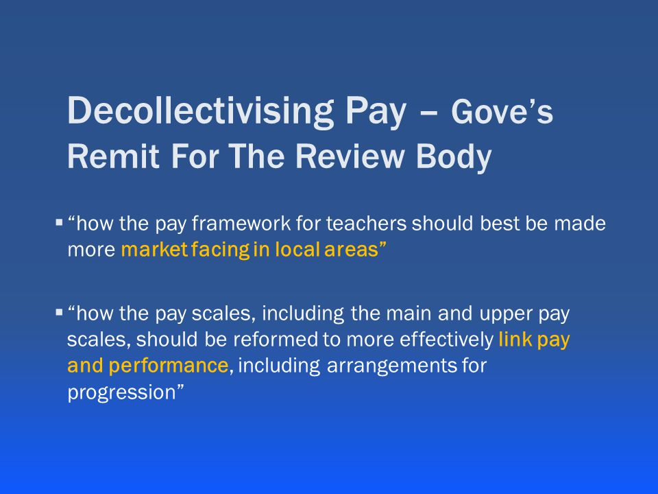 Decollectivising Pay – Gove's Remit For The Review Body  how the pay framework for teachers should best be made more market facing in local areas  how the pay scales, including the main and upper pay scales, should be reformed to more effectively link pay and performance, including arrangements for progression