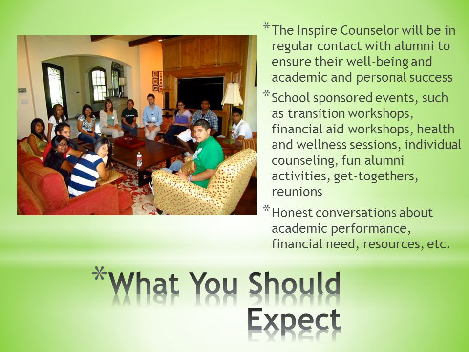 * The Inspire Counselor will be in regular contact with alumni to ensure their well-being and academic and personal success * School sponsored events, such as transition workshops, financial aid workshops, health and wellness sessions, individual counseling, fun alumni activities, get-togethers, reunions * Honest conversations about academic performance, financial need, resources, etc.