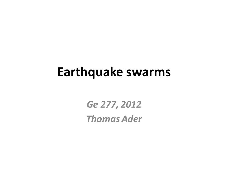 Earthquake swarms Ge 277, 2012 Thomas Ader