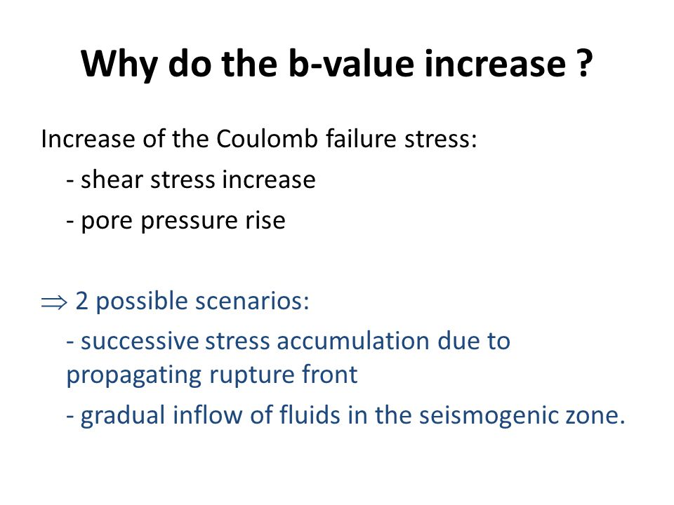 Increase of the Coulomb failure stress: - shear stress increase - pore pressure rise  2 possible scenarios: - successive stress accumulation due to propagating rupture front - gradual inflow of fluids in the seismogenic zone.