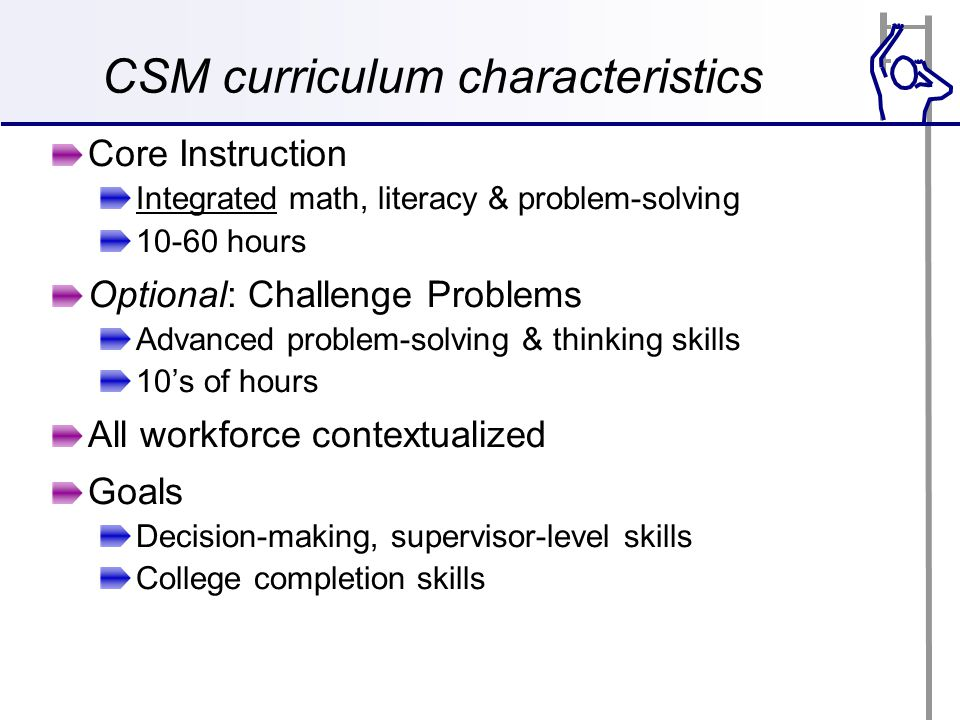 CSM curriculum characteristics Core Instruction Integrated math, literacy & problem-solving 10-60 hours Optional: Challenge Problems Advanced problem-solving & thinking skills 10's of hours All workforce contextualized Goals Decision-making, supervisor-level skills College completion skills