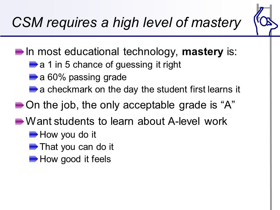 CSM requires a high level of mastery In most educational technology, mastery is: a 1 in 5 chance of guessing it right a 60% passing grade a checkmark on the day the student first learns it On the job, the only acceptable grade is A Want students to learn about A-level work How you do it That you can do it How good it feels