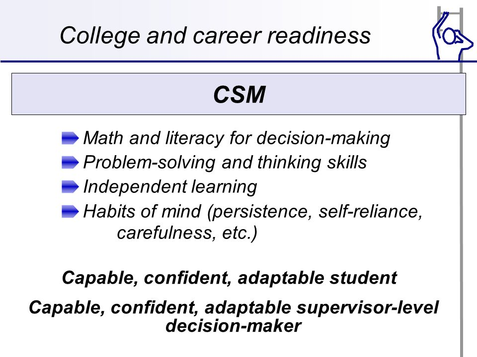 College and career readiness Math and literacy for decision-making Problem-solving and thinking skills Independent learning Habits of mind (persistence, self-reliance, carefulness, etc.) CSM Capable, confident, adaptable supervisor-level decision-maker Capable, confident, adaptable student