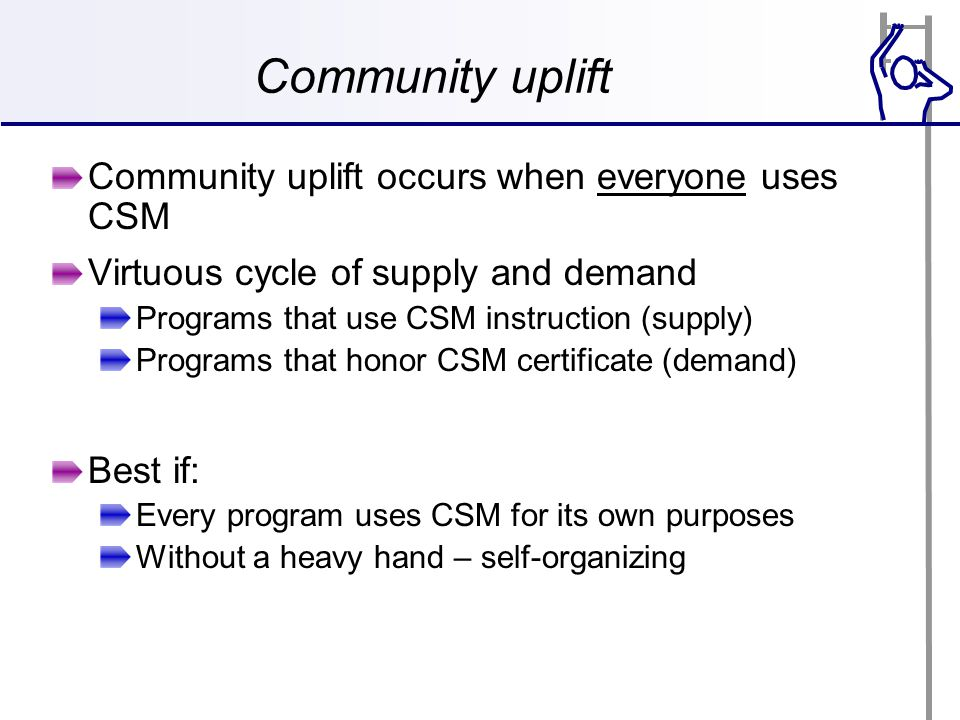 Community uplift Community uplift occurs when everyone uses CSM Virtuous cycle of supply and demand Programs that use CSM instruction (supply) Programs that honor CSM certificate (demand) Best if: Every program uses CSM for its own purposes Without a heavy hand – self-organizing