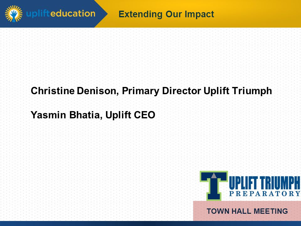 Extending Our Impact Christine Denison, Primary Director Uplift Triumph Yasmin Bhatia, Uplift CEO TOWN HALL MEETING