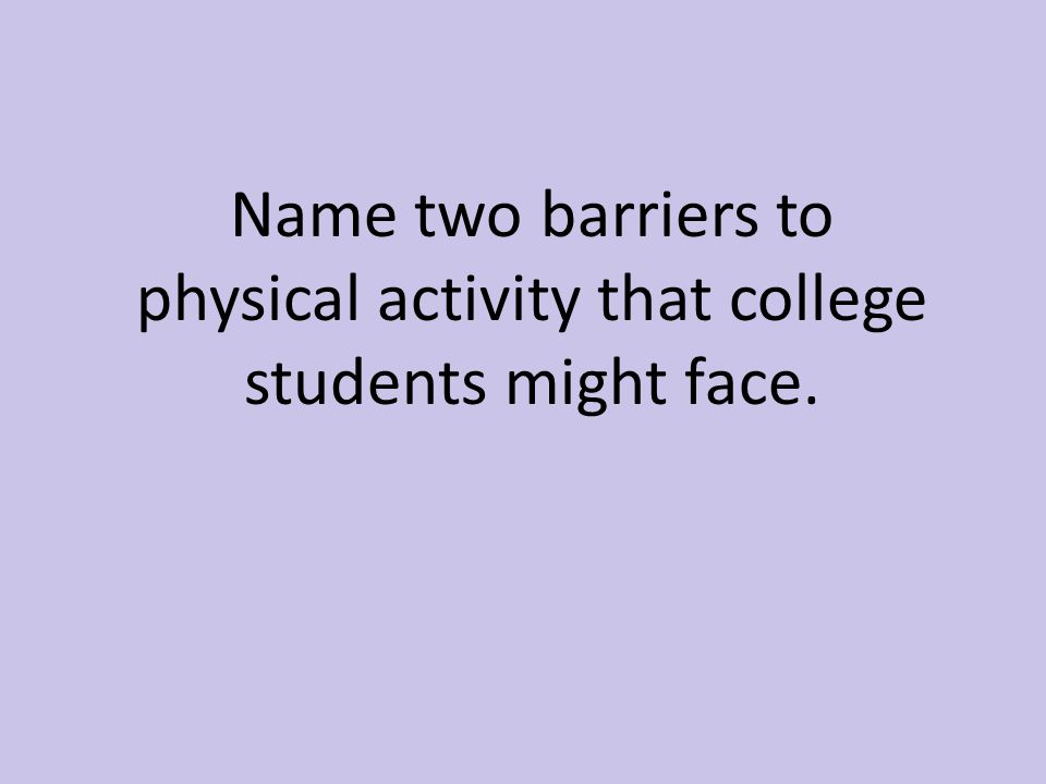 Name two barriers to physical activity that college students might face.