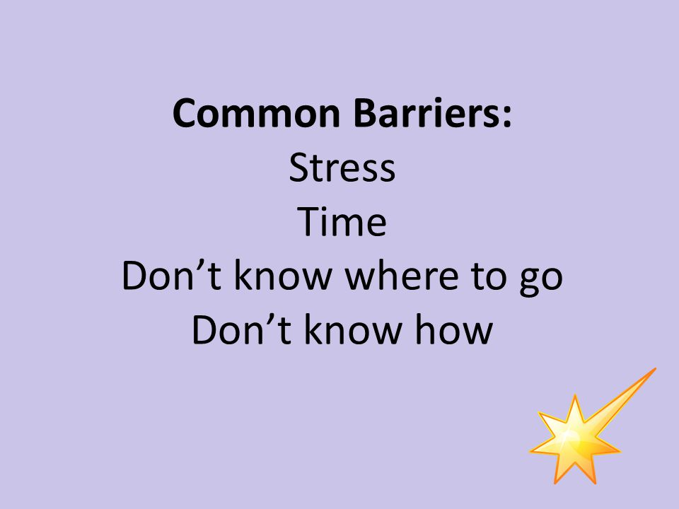Common Barriers: Stress Time Don't know where to go Don't know how