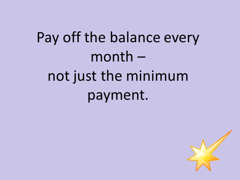 Pay off the balance every month – not just the minimum payment.
