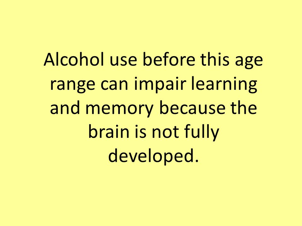 Alcohol use before this age range can impair learning and memory because the brain is not fully developed.