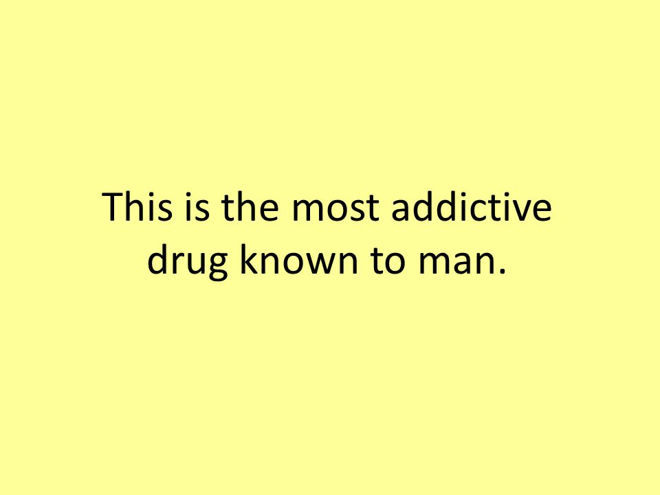 This is the most addictive drug known to man.