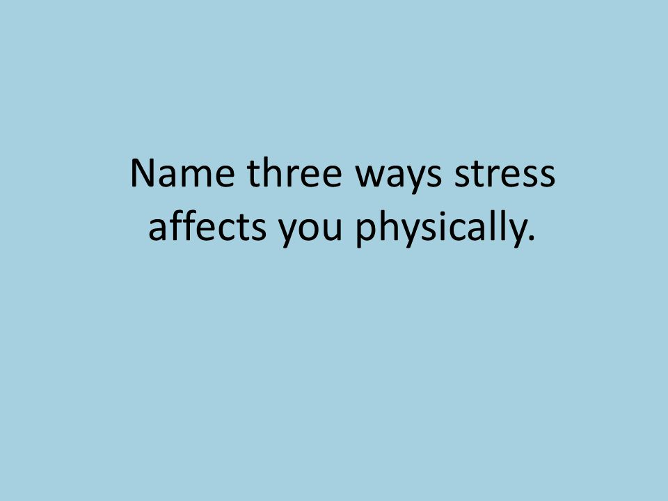 Name three ways stress affects you physically.