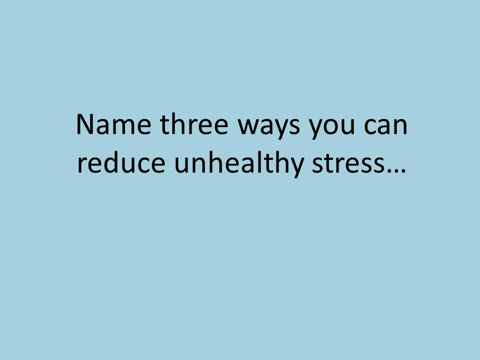 Name three ways you can reduce unhealthy stress…