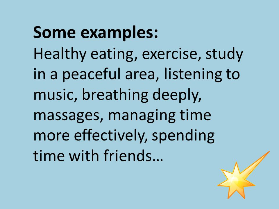 Some examples: Healthy eating, exercise, study in a peaceful area, listening to music, breathing deeply, massages, managing time more effectively, spending time with friends…