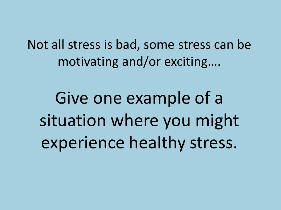 Not all stress is bad, some stress can be motivating and/or exciting….