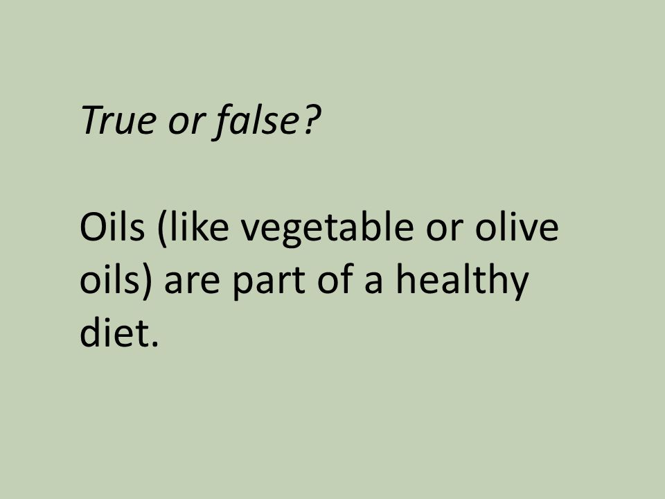 True or false? Oils (like vegetable or olive oils) are part of a healthy diet.
