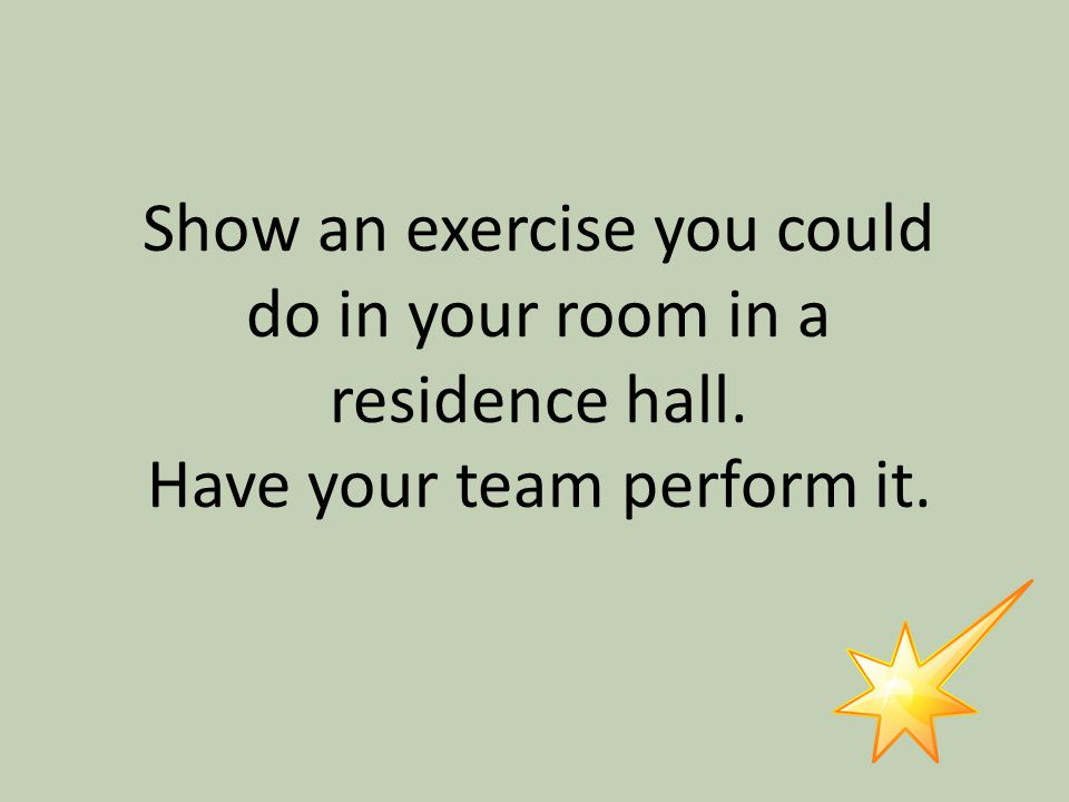 Show an exercise you could do in your room in a residence hall. Have your team perform it.