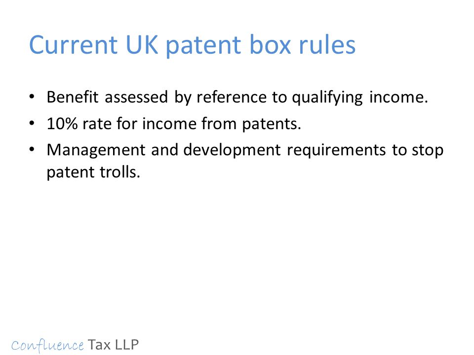 Current UK patent box rules Benefit assessed by reference to qualifying income. 10% rate for income from patents. Management and development requireme