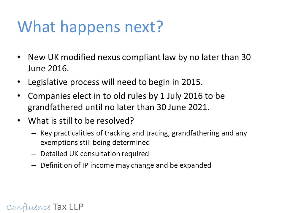 What happens next? New UK modified nexus compliant law by no later than 30 June 2016. Legislative process will need to begin in 2015. Companies elect