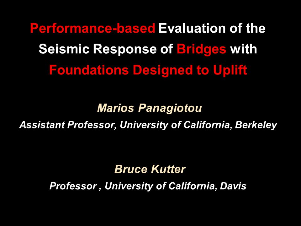 Performance-based Evaluation of the Seismic Response of Bridges with Foundations Designed to Uplift Marios Panagiotou Assistant Professor, University of California, Berkeley Bruce Kutter Professor, University of California, Davis