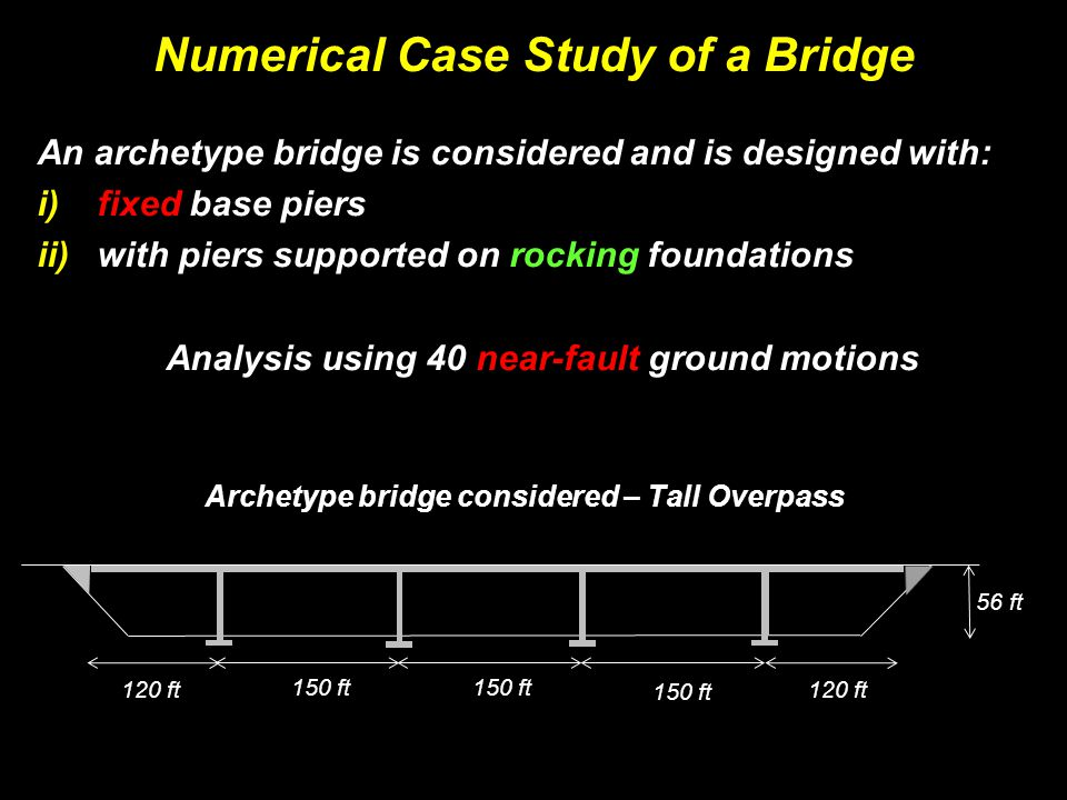 Numerical Case Study of a Bridge An archetype bridge is considered and is designed with: i)fixed base piers ii)with piers supported on rocking foundations 120 ft 150 ft 120 ft 150 ft Archetype bridge considered – Tall Overpass 56 ft Analysis using 40 near-fault ground motions