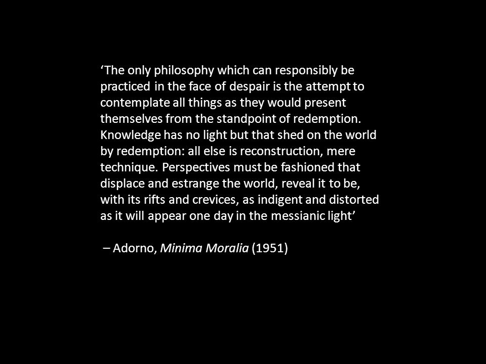 'The only philosophy which can responsibly be practiced in the face of despair is the attempt to contemplate all things as they would present themselves from the standpoint of redemption.