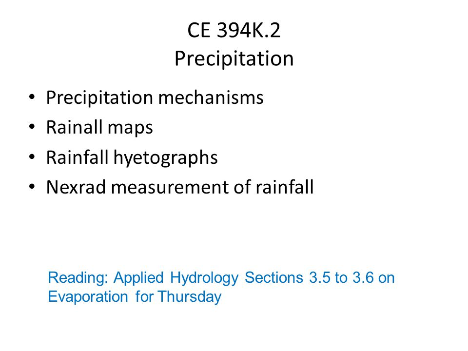 CE 394K.2 Precipitation Precipitation mechanisms Rainall maps Rainfall hyetographs Nexrad measurement of rainfall Reading: Applied Hydrology Sections 3.5 to 3.6 on Evaporation for Thursday