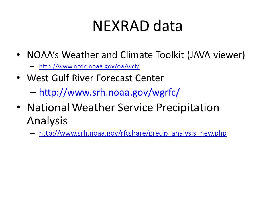 NEXRAD data NOAA's Weather and Climate Toolkit (JAVA viewer) – http://www.ncdc.noaa.gov/oa/wct/ http://www.ncdc.noaa.gov/oa/wct/ West Gulf River Forecast Center – http://www.srh.noaa.gov/wgrfc/ http://www.srh.noaa.gov/wgrfc/ National Weather Service Precipitation Analysis – http://www.srh.noaa.gov/rfcshare/precip_analysis_new.php http://www.srh.noaa.gov/rfcshare/precip_analysis_new.php