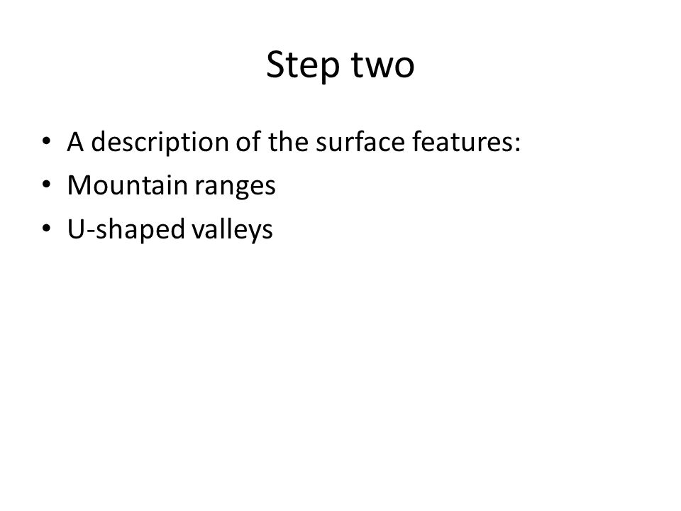 Step two A description of the surface features: Mountain ranges U-shaped valleys