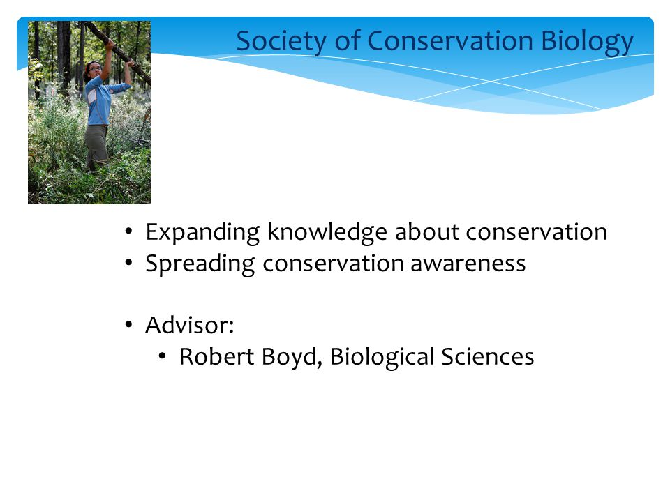 Society of Conservation Biology Expanding knowledge about conservation Spreading conservation awareness Advisor: Robert Boyd, Biological Sciences