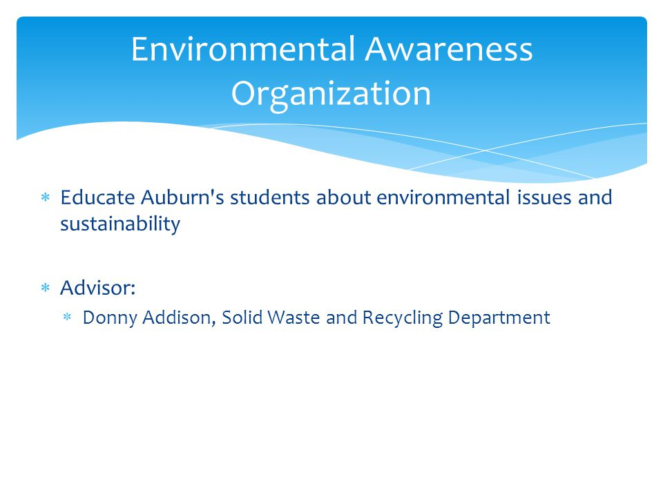  Educate Auburn s students about environmental issues and sustainability  Advisor:  Donny Addison, Solid Waste and Recycling Department Environmental Awareness Organization