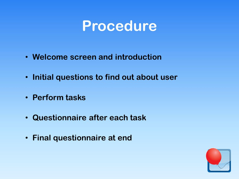 Welcome screen and introduction Initial questions to find out about user Perform tasks Questionnaire after each task Final questionnaire at end Procedure