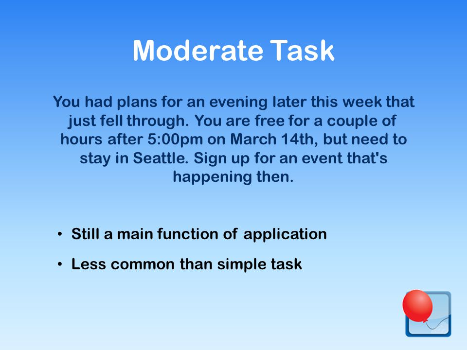 Still a main function of application Less common than simple task Moderate Task You had plans for an evening later this week that just fell through.