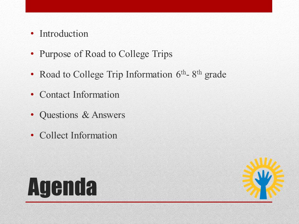 Agenda Introduction Purpose of Road to College Trips Road to College Trip Information 6 th - 8 th grade Contact Information Questions & Answers Collect Information