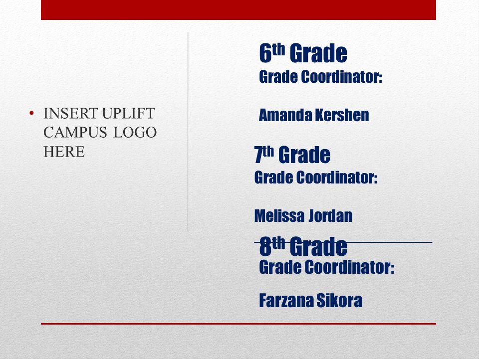 7 th Grade Grade Coordinator: Melissa Jordan ____________________ INSERT UPLIFT CAMPUS LOGO HERE 6 th Grade Grade Coordinator: Amanda Kershen 8 th Grade Grade Coordinator: Farzana Sikora