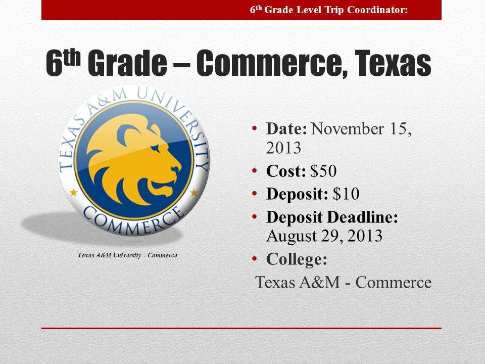 6 th Grade – Commerce, Texas Date: November 15, 2013 Cost: $50 Deposit: $10 Deposit Deadline: August 29, 2013 College: Texas A&M - Commerce Texas A&M University - Commerce 6 th Grade Level Trip Coordinator: ----------------------------