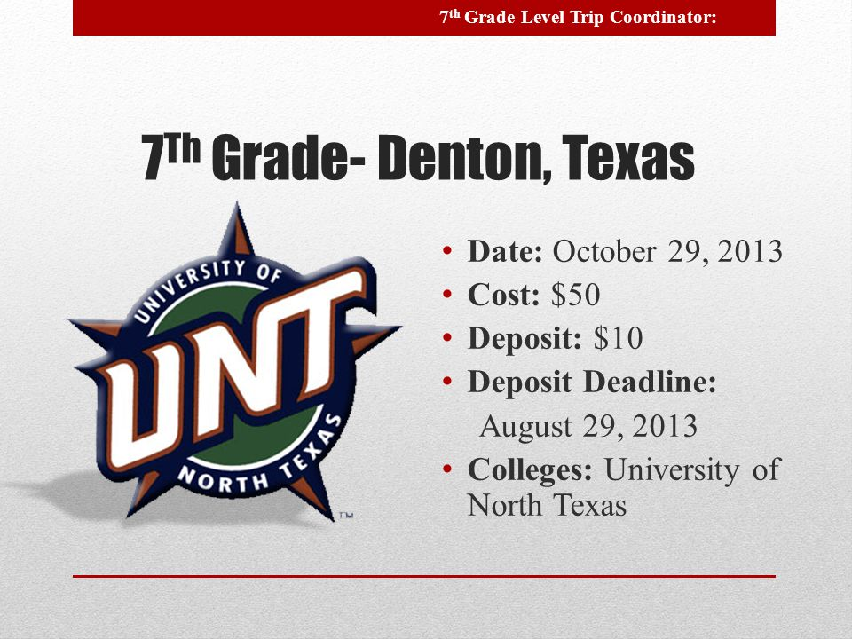 7 Th Grade- Denton, Texas Date: October 29, 2013 Cost: $50 Deposit: $10 Deposit Deadline: August 29, 2013 Colleges: University of North Texas 7 th Grade Level Trip Coordinator: -------------------------------