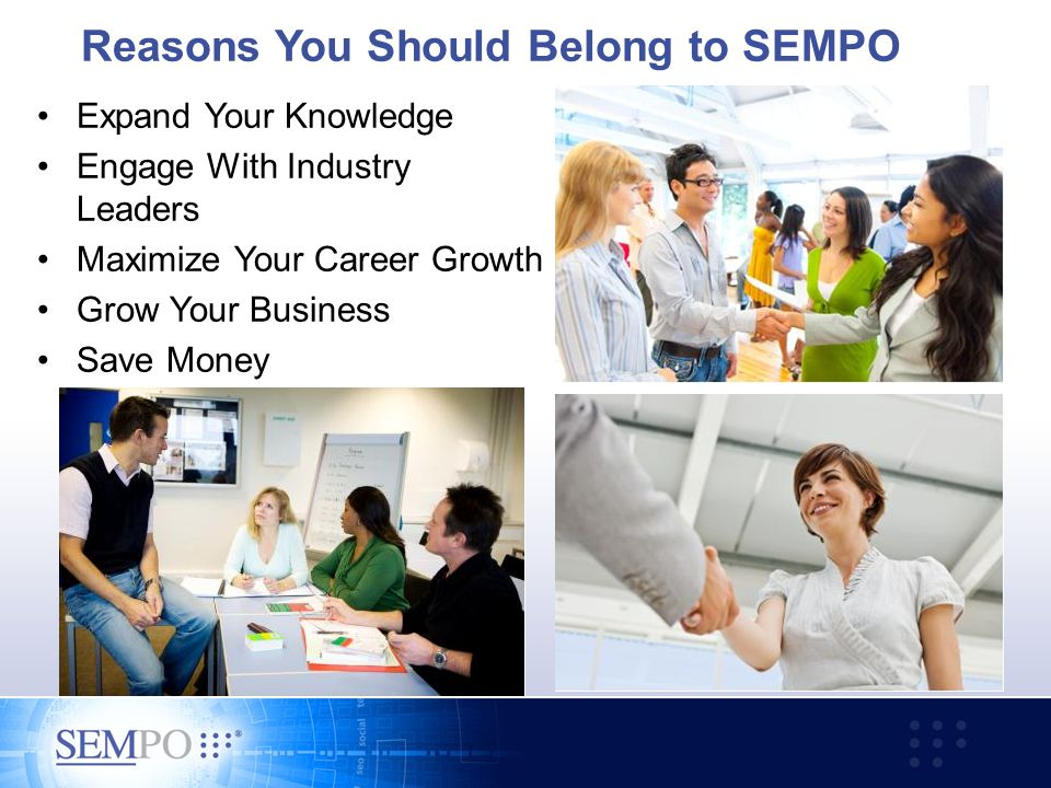 Reasons You Should Belong to SEMPO Expand Your Knowledge Engage With Industry Leaders Maximize Your Career Growth Grow Your Business Save Money